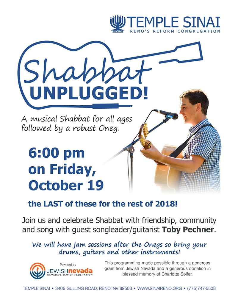 Temple Sinai, Reno's Reform Congregation presents Shabbat Unplugged! A musical Shabbat for all ages followed by a robust Oneg. 6:00 pm on Friday, October 19 the LAST of these for the rest of 2018! Join us and celebrate Shabbat with friendship, community and song with guest songleader/guitarist Toby Pechner. We will have jam sessions after the Onegs so bring your drums, guitars and other instruments! This programming made possible through a generous grant from Jewish Nevada and a generous donation in blessed memory of Charlotte Soifer. TEMPLE SINAI • 3405 GULLING ROAD, RENO, NV 89503 • WWW.SINAIRENO.ORG • (775)747-5508.