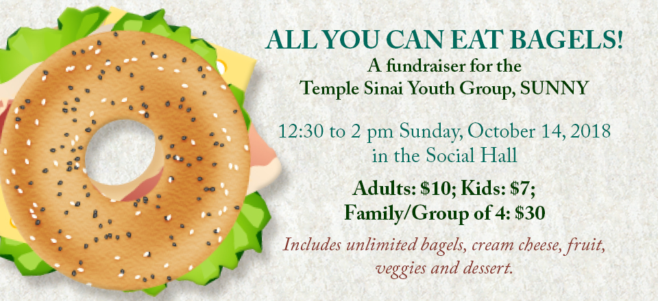 ALL YOU CAN EAT BAGELS! A fundraiser for the Temple Sinai Youth Group, SUNNY from 12:30 to 2 pm on Sunday, October 14, 2018 in the Social Hall. Adults: $10; Kids: $7; Family/Group of 4: $30 . Includes unlimited bagels, cream cheese, fruit, veggies and dessert.
