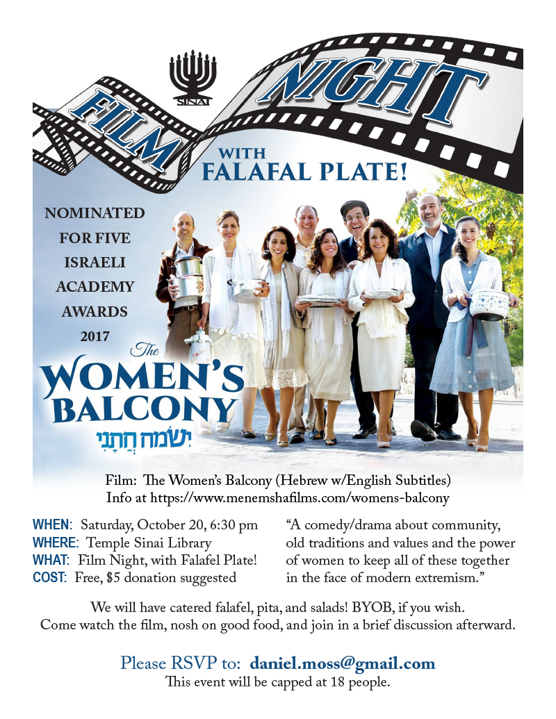 "Film Night with Falafel Plate! Film: The Women's Balcony (Hebrew w/English Subtitles), Nominated for five Israeli Academy Awards, 2017. Saturday, October 20, 6:30 pm in the Temple Sinai Library. Tickets ared FREE ($5 donation suggested). ""A comedy/drama about community, old traditions and values and the power of women to keep all of these together in the face of modern extremism."" We will have catered falafel, pita, and salads! BYOB, if you wish. Come watch the film, nosh on good food, and join in a brief discussion afterward. Please RSVP to: daniel.moss@gmail.com . This event will be capped at 18 people."