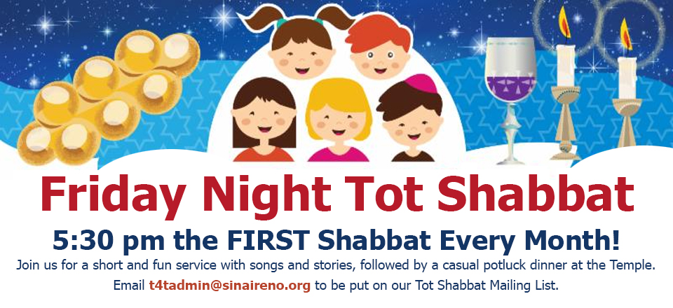 Friday Night Tot Shabbat: 5:30 pm the FIRST Shabbat Every Month! Join us for a short and fun service with songs and stories, followed by a casual potluck dinner at the Temple. Email t4tadmin@sinaireno.org to be put on our Tot Shabbat Mailing List.