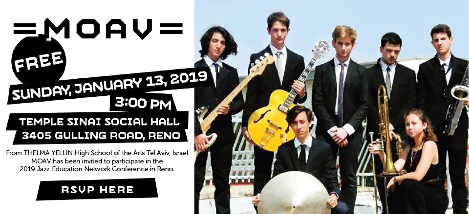 MOAV: Free Concert on Sunday, January 13, 2019 at Temple Sinai (3405 Gulling Road, Reno) in the Social Hall. MOAV is from Thelma Yellin High School of the Arts Tel Aviv, Israel. MOAV has been invited to participate in the 2019 Jazz Education Network Conference in Reno. RSVP here.
