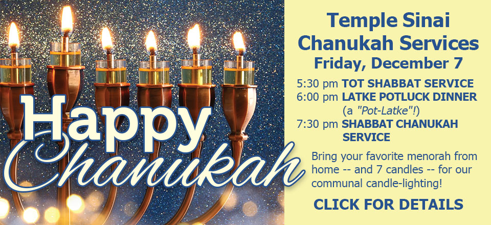 """Happy Chanukah! Temple Sinai Chanukah Services: Friday, December 7 -- 5:30 pm Tot Shabbat Service; 6:00 pm Latke Potluck Dinner (a """"Pot-Latke""""!); 7:30 pm Shabbat Chanukah Service. Bring your favorite menorah from home -- and 7 candles -- for our communal candle-lighting! Click for details."""