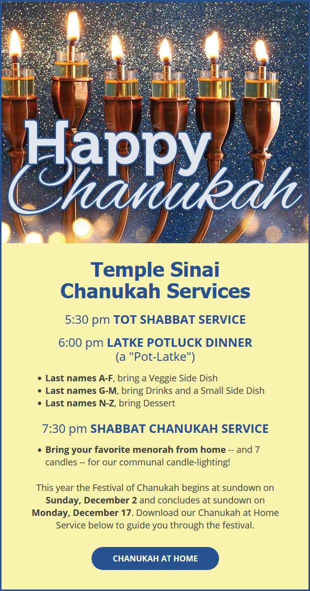"""Happy Chanukah! Temple Sinai Chanukah Services - 5:30 pm Tot Shabbat Service. 6:00 pm Latke Potluck Dinner (a """"Pot-Latke""""). Last names A-F bring a Veggie Side Dish. Last names G-M bring Drinks and a Small Side Dish. Last names N-Z, bring Dessert. 7:30 pm Shabbat Chanukah Service. Bring your favorite menorah from home -- and 7 candles -- for our communal candle-lighting! This year the Festival of Chanukah begins as sundown on Monday, December 17. Click to download our Chanukah at Home Service to guide you through the festival."""