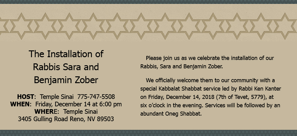 The Installation of Rabbis Sara and Benjamin Zober - HOST: Temple Sinai 775-747-5508. WHEN: Friday, December 14 at 6:00 pm. WHERE: Temple Sinai. 3405 Gulling Road Reno, NV 89503. Please join us as we celebrate the installation of our Rabbis, Sara and Benjamin Zober. We officially welcome them to our community with a special Kabbalat Shabbat service led by Rabbi Ken Kanter on Friday, December 14, 2018 (7th of Tevet, 5779), at six o'clock in the evening. Services will be followed by an abundant Oneg Shabbat.
