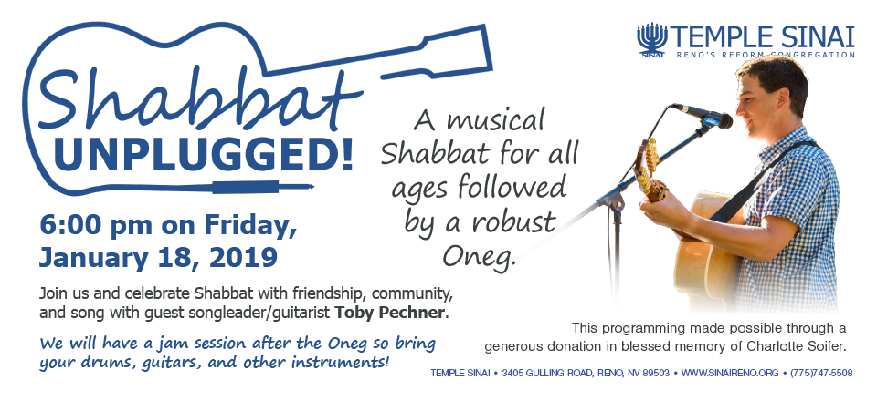 Temple Sinai, Reno's Reform Congregation presents Shabbat Unplugged! A musical Shabbat for all ages followed by a robust Oneg. 6:00 pm on Friday, January 18, 2019 Join us and celebrate Shabbat with friendship, community, and song with guest songleader/guitarist Toby Pechner. We will have a jam session after the Oneg so bring your drums, guitars, and other instruments! This programming made possible through a generous donation in blessed memory of Charlotte Soifer. TEMPLE SINAI • 3405 GULLING ROAD, RENO, NV 89503 • WWW.SINAIRENO.ORG • (775)747-5508