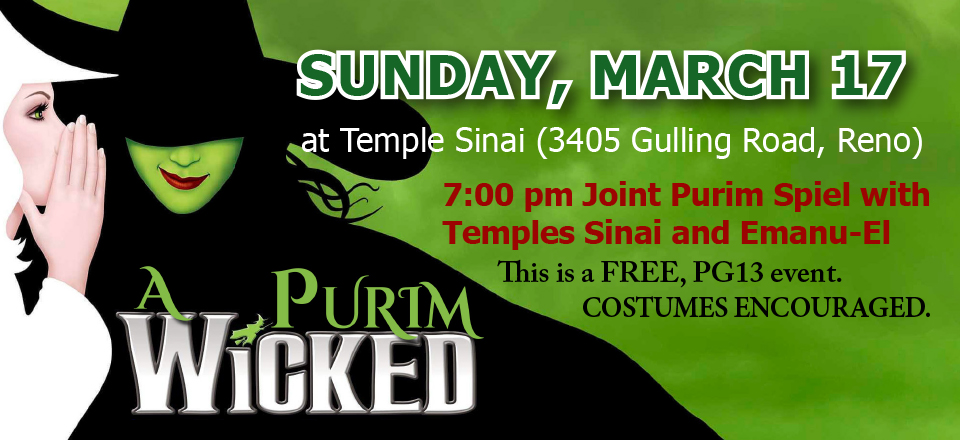 A Wicked Purim: SUNDAY, MARCH 17 at Temple Sinai (3405 Gulling Road, Reno). 7:00 pm Joint Purim Spiel with Temples Sinai and Emanu-El. This is a FREE, PG13 event. COSTUMES ENCOURAGED.
