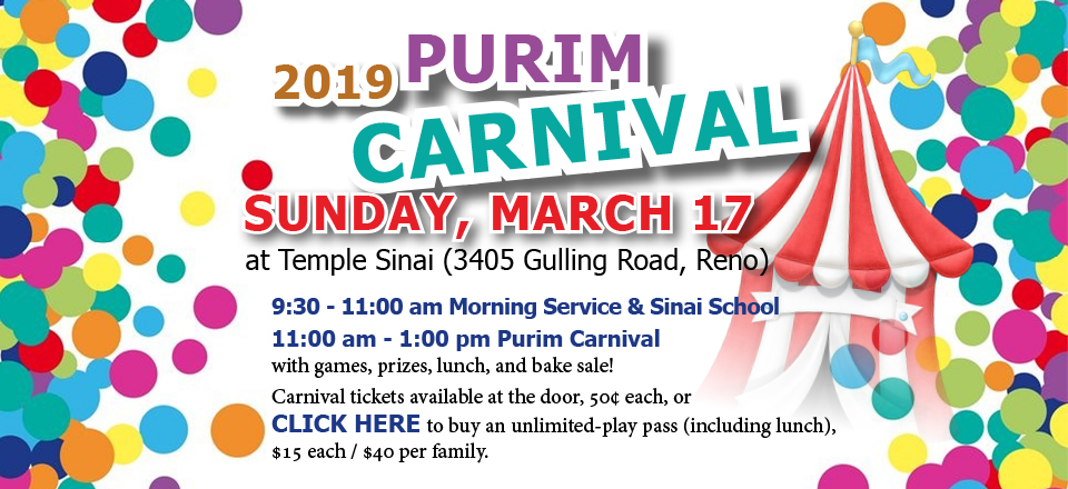2019 PURIM CARNIVAL: SUNDAY, MARCH 17 at Temple Sinai (3405 Gulling Road, Reno). 9:30 - 11:00 am Morning Service & Sinai School. 11:00 am - 1:00 pm Purim Carnival with games, prizes, lunch, and bake sale! Carnival tickets available at the door, 50¢ each, or CLICK HERE to buy an unlimited-play pass (including lunch), $15 each / $40 per family.