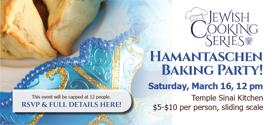 Jewish Cooking Series presents a Hamantaschen Baking Party! Saturday, March 16, 12 pm in the Temple Sinai Kitchen. $5-$10 per person, sliding scale. This event will be capped at 12 people. RSVP & full details here!