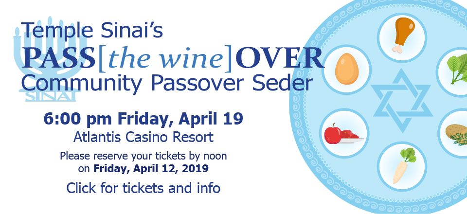 Temple Sinai's PASS[the wine]OVER Community Passover Seder 6:00 pm Friday, April 19 at the Atlantis Casino Resort. Please reserve your tickets by noon on Friday, April 12, 2019. Click for tickets and info.