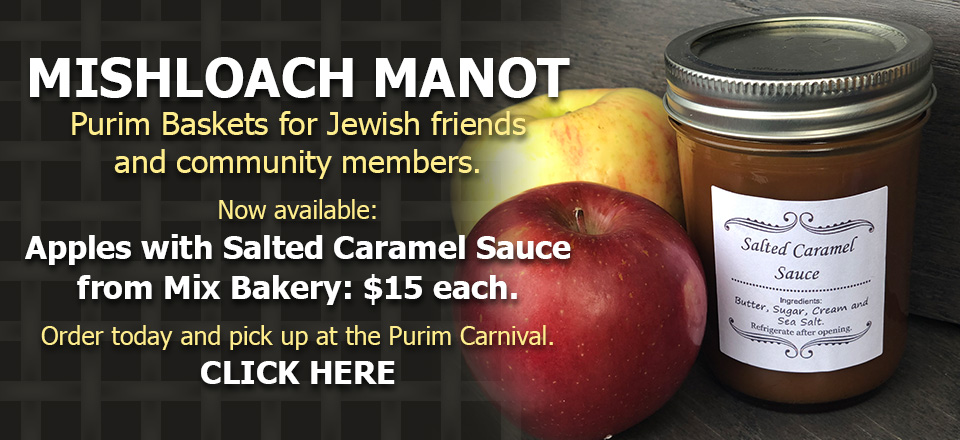 Mishloach Manot - Purim Baskets for Jewish friends and community members. Now available: Apples with Salted Caramel Sauce from Mix Bakery: $15 each. Order today and pick up at the Purim Carnival. CLICK HERE.