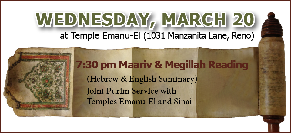 WEDNESDAY, MARCH 20 at Temple Emanu-El (1031 Manzanita Lane, Reno), 7:30 pm Maariv & Megillah Reading (Hebrew & English Summary). Joint Purim Service with Temples Emanu-El and Sinai.