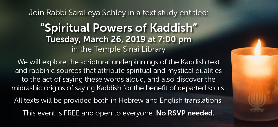 """Join Rabbi SaraLeya Schley in a text study entitled: """"Spiritual Powers of Kaddish"""" on Tuesday, March 26, 2019 at 7:00 pm in the Temple Sinai Library. We will explore the scriptural underpinnings of the Kaddish text and rabbinic sources that attribute spiritual and mystical qualities to the act of saying these words aloud, and also discover the midrashic origins of saying Kaddish for the benefit of departed souls. All texts will be provided both in Hebrew and English translations. This event is FREE and open to everyone. No RSVP needed."""