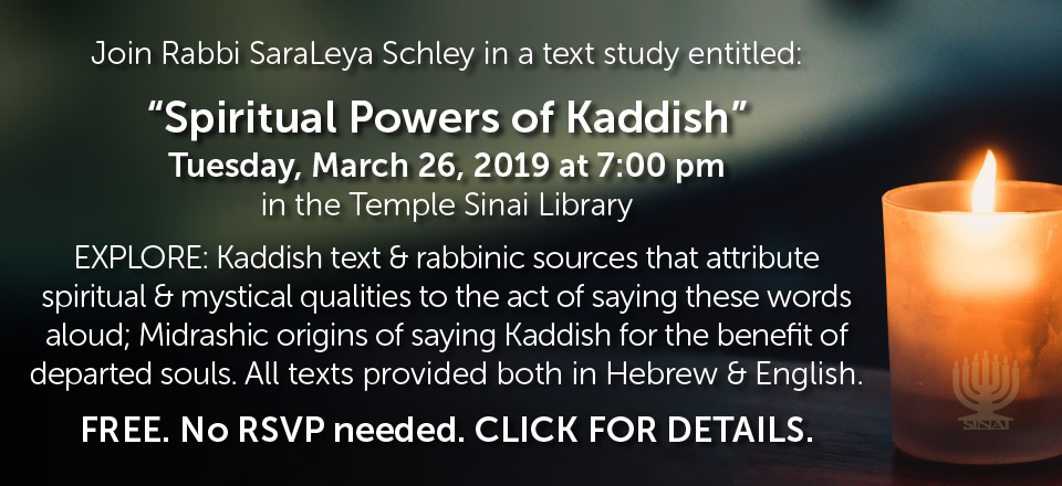 "Join Rabbi SaraLeya Schley in a text study entitled: ""Spiritual Powers of Kaddish"" on Tuesday, March 26, 2019 at 7:00 pm in the Temple Sinai Library. EXPLORE: Kaddish text & rabbinic sources that attribute spiritual & mystical qualities to the act of saying these words aloud; Midrashic origins of saying Kaddish for the benefit of departed souls. All texts provided both in Hebrew & English. FREE. No RSVP needed. CLICK FOR DETAILS."