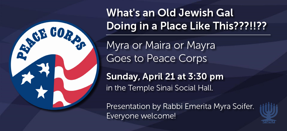 What's an Old Jewish Gal Doing in a Place Like This?! Myra or Maira or Mayra Goes to Peace Corps. Presentation by Rabbi Emerita Myra Soifer on Sunday, April 21 at 3:30 pm in the Temple Sinai Social Hall. Everyone welcome!