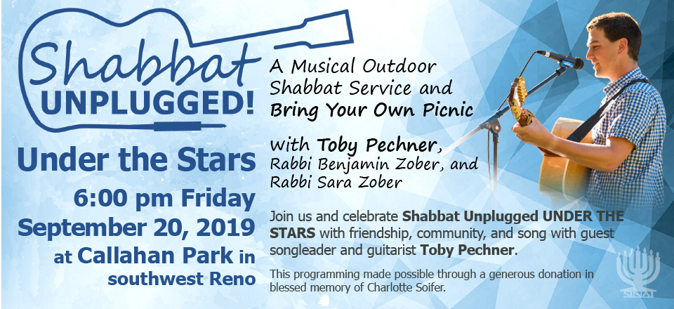 Temple Sinai presents: Shabbat Unplugged! Under the Stars, 6:00 pm Friday, September 20, 2019 at Callahan Park in southwest Reno. A Musical Outdoor Shabbat Service and Bring Your Own Picnic with Toby Pechner, Rabbi Benjamin Zober, and Rabbi Sara Zober. Join us and celebrate Shabbat Unplugged UNDER THE STARS with friendship, community, and song with guest songleader and guitarist Toby Pechner. This programming made possible through a generous donation in blessed memory of Charlotte Soifer.