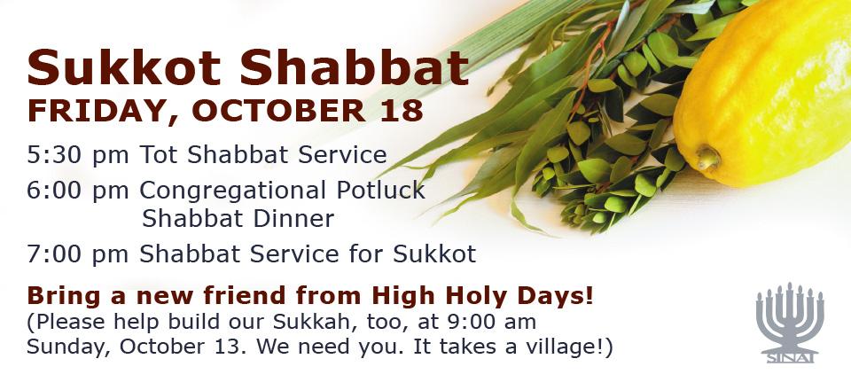 Sukkot Shabbat at Temple Sinai on Friday, October 18. 5:30 pm Tot Shabbat Service; 6:00 pm All Congregation Potluck Shabbat Dinner in the Sukkah; 7:30 pm Shabbat Service for Sukkot.