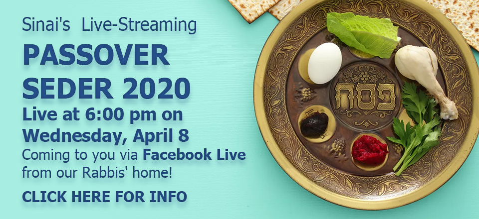 Temple Sinai's Live-Streaming Passover Seder 2020 - Live at 6:00 pm on Wednesday, April 8. Coming to you via Facebook Live from our Rabbis' home! Click here for info.