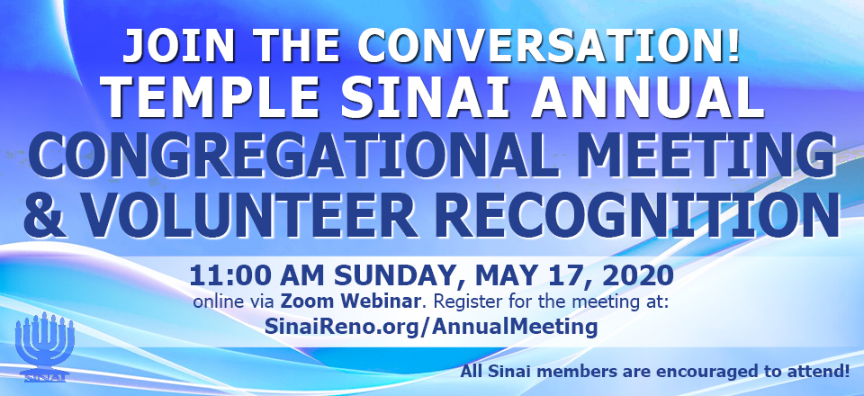 Join the conversation! Temple Sinai Annual Congregational Meeting & Volunteer Recognition at 11:00 am Sunday, May 17, 2020 online via Zoom Webinar. Register for the meeting at: SinaiReno.org/AnnualMeeting . All Sinai members are encouraged to attend!