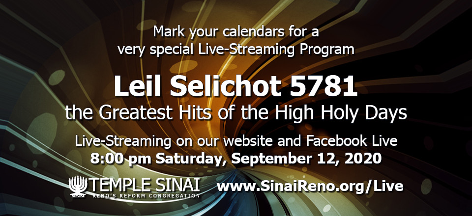 Mark your calendars for a very special Live-Streaming Program. Leil Selichot 5781: the Greatest Hits of the High Holy Days. Live-Streaming on our website and Facebook Live 8:00 pm Saturday, September 12, 2020. Temple Sinai, Reno's Reform congregation. http://www.SinaiReno.org/Live