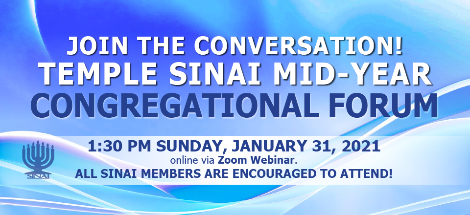Join the conversation! Temple Sinai mid-year congregational forum 1:30 pm Sunday, 1:30 pm Sunday, January 31, 2021 online via zoom webinar. All Sinai members are encouraged to attend!