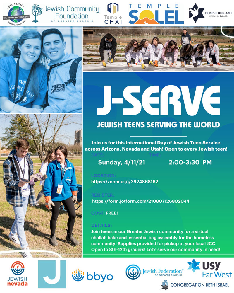 J-Serve: Jewish Teens Serving the World - Greater Jewish Community Youth JServe 2021 - Join our Greater Jewish community on April 11th from 2:00-3:30 PM AZ time for a virtual Challah bake, discussion on Tikkun Olam and essential bag assembly for our homeless community. This event is free! We will be giving each participant a supply bag to keep in their car to give to someone in need. Pick up times for all supplies will be sent after registration. Please email tterry@bbyo.org with any questions!