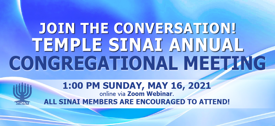 Join the conversation! Temple Sinai's Annual Congregational Meeting at 1:00 pm on Sunday, May 16, 2021 online via Zoom webinar. All Temple Sinai members are encouraged to attend!