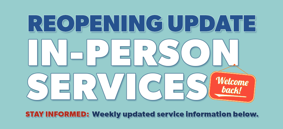 Reopening Update: In-Person Services. Welcome Back! Stay Informed: Weekly updated service information below.