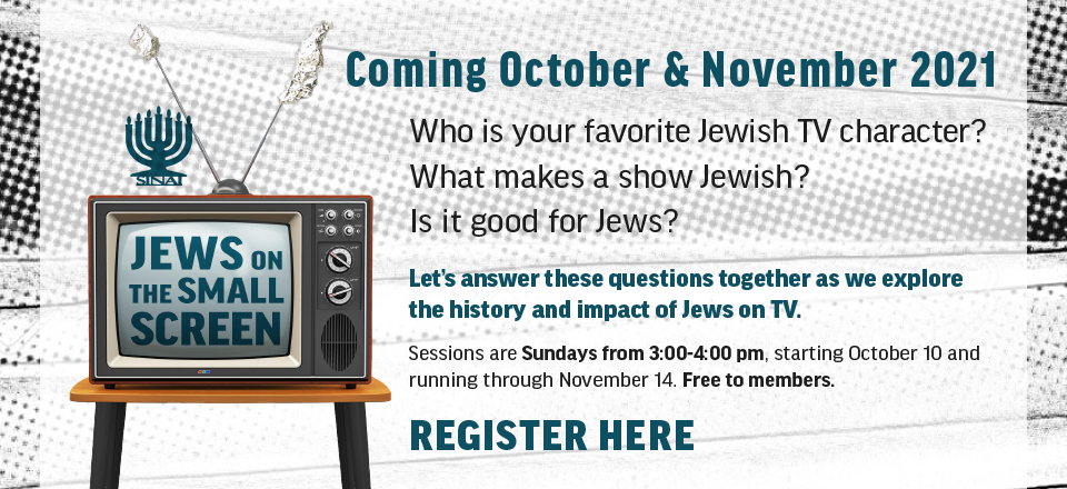 """Temple Sinai presents """"Jews on the Small Screen"""" coming in October and November 2021. Who is your favorite Jewish TV character? What makes a show Jewish? Is it good for Jews? Let's answer these questions together as we explore the history and impact of Jews on TV. Sessions are Sundays from 3:00 to 4:00 pm. starting October 10 and running through November 14. Free to members. Click to register."""