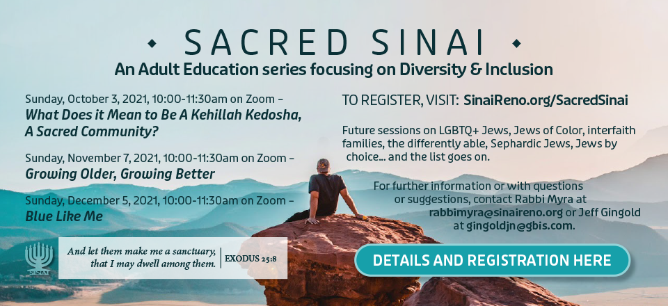 """Sacred Sinai: An Adult Education series focusing on Diversity & Inclusion. 10:00-11:30am, Sunday, October 3, 2021, on Zoom: """"What Does it Mean to Be A Kehillah Kedosha, A Sacred Community?"""" 10:00-11:30am, Sunday, November 7, 2021, on Zoom: """"Growing Older, Growing Better."""" 10:00-11:30am, Sunday, December 5, 2021, on Zoom: """"Blue Like Me."""""""