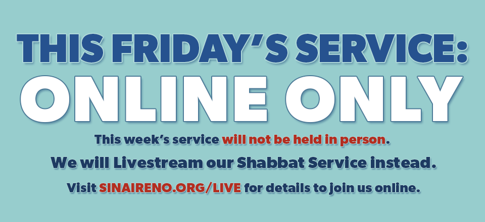 This Friday's Service: ONLINE ONLY. This week's service will not be held in person. We will livestream our Shabbat service instead. Visit sinaireno.org/live for details to join us online.