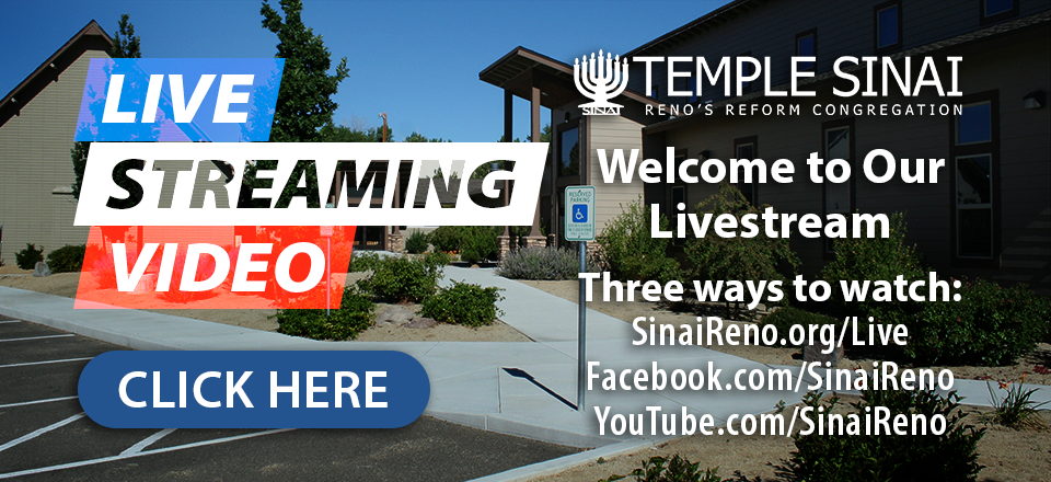 Livestreaming Video: Temple Sinai, Reno's Reform Congregation welcomes you to our livestream. Three ways to watch: on the live page of our website, on Facebook, and on our YouTube channel. Click here for details.